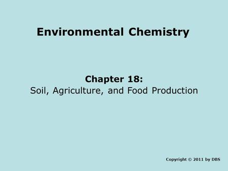 Environmental Chemistry Chapter 18: <strong>Soil</strong>, Agriculture, <strong>and</strong> Food Production Copyright © 2011 by DBS.