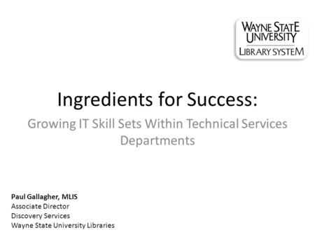 Ingredients for Success: Growing IT Skill Sets Within Technical Services Departments Paul Gallagher, MLIS Associate Director Discovery Services Wayne State.