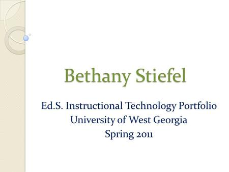 Bethany Stiefel Ed.S. Instructional Technology Portfolio University of West Georgia Spring 2011.