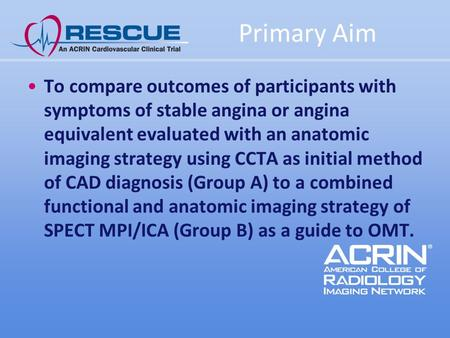 Primary Aim To compare outcomes of participants with symptoms of stable angina or angina equivalent evaluated with an anatomic imaging strategy using CCTA.