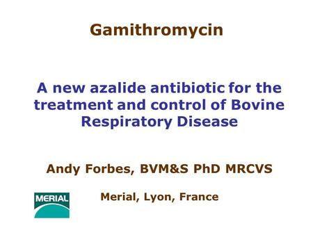 Gamithromycin A new azalide antibiotic for the treatment and control of Bovine Respiratory Disease Andy Forbes, BVM&S PhD MRCVS Merial, Lyon, France.