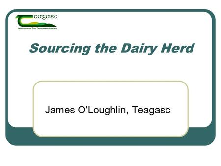 Sourcing the Dairy Herd James O'Loughlin, Teagasc.