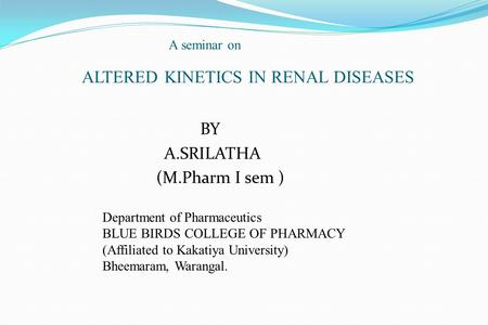 A seminar on ALTERED KINETICS IN RENAL DISEASES BY A.SRILATHA (M.Pharm I sem ) Department of Pharmaceutics BLUE BIRDS COLLEGE OF PHARMACY (Affiliated to.