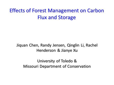 Effects of Forest Management on Carbon Flux and Storage Jiquan Chen, Randy Jensen, Qinglin Li, Rachel Henderson & Jianye Xu University of Toledo & Missouri.