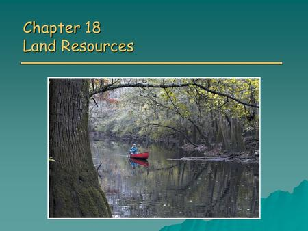 Chapter 18 Land Resources. Overview of Chapter 18 o Land Use World land use World land use US land use US land use o Wilderness Park <strong>and</strong> Wildlife Refuges.