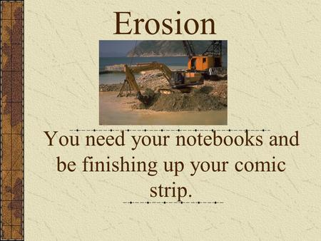 You need your notebooks and be finishing up your comic strip.