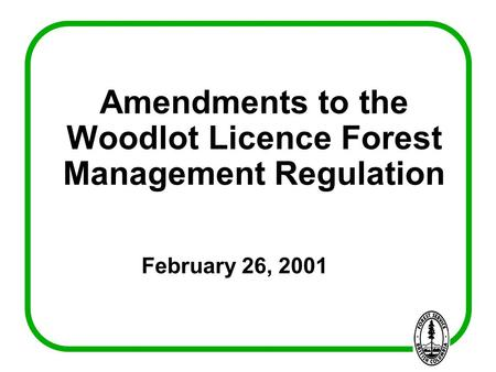 Amendments to the Woodlot Licence Forest Management Regulation February 26, 2001.