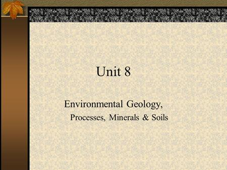 Unit 8 Environmental Geology, Processes, <strong>Minerals</strong> & <strong>Soils</strong>.