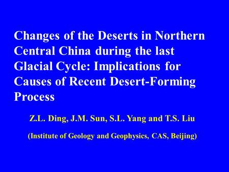 Changes of the Deserts in Northern Central China during the last Glacial Cycle: Implications for Causes of Recent Desert-Forming Process Z.L. Ding, J.M.