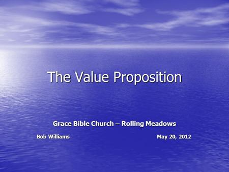 The Value Proposition Grace Bible Church – Rolling Meadows Bob Williams May 20, 2012.