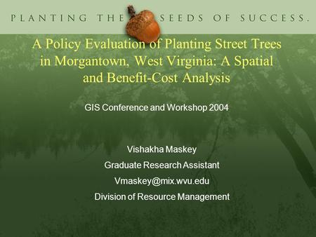 A Policy Evaluation of Planting Street Trees in Morgantown, West Virginia: A Spatial and Benefit-Cost Analysis GIS Conference and Workshop 2004 Vishakha.