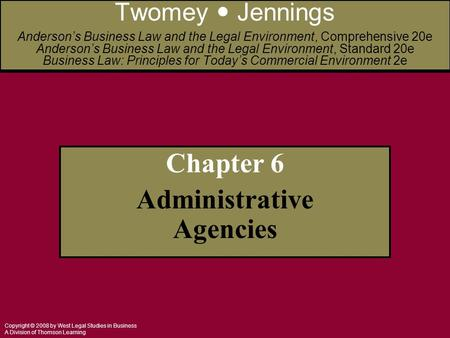 Copyright © 2008 by West Legal Studies in Business A Division of Thomson Learning Chapter 6 Administrative Agencies Twomey Jennings Anderson's Business.