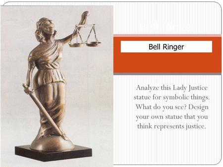 Analyze this Lady Justice statue for symbolic things. What do you see? Design your own statue that you think represents justice. Bell Ringer.