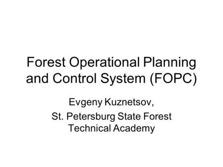Forest Operational Planning and Control System (FOPC) Evgeny Kuznetsov, St. Petersburg State Forest Technical Academy.