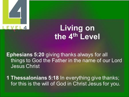 Living on the 4th Level Ephesians 5:20 giving thanks always for all things to God the Father in the name of our Lord Jesus Christ 1 Thessalonians 5:18.