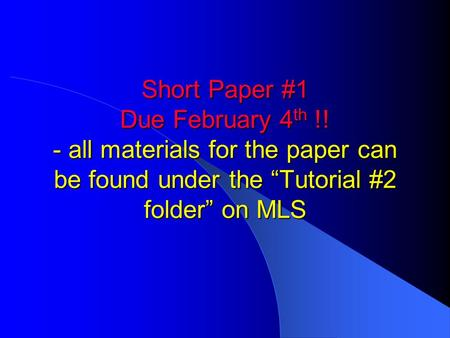 "Short Paper #1 Due February 4 th !! - all materials for the paper can be found under the ""Tutorial #2 folder"" on MLS."