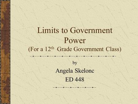 Limits to Government Power (For a 12 th Grade Government Class) by Angela Skelonc ED 448.
