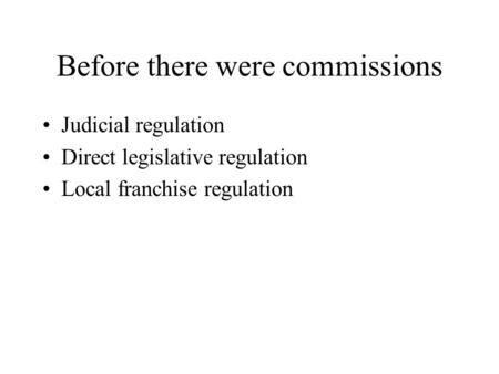 Before there were commissions Judicial regulation Direct legislative regulation Local franchise regulation.