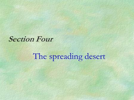 Section Four The spreading desert. Desert §Desert is a dry region. It receives less than 250mm of rain a year. Climatic characteristics Rainfall: §Less.