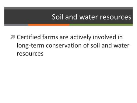 Soil and water resources  Certified farms are actively involved in long-term conservation of soil and water resources.