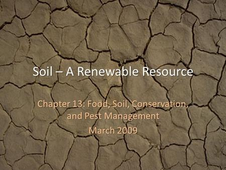 Soil – A Renewable Resource Chapter 13: Food, Soil, Conservation, and Pest Management March 2009.