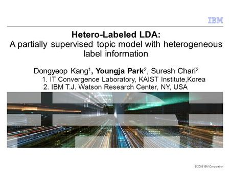 © 2009 IBM Corporation Hetero-Labeled LDA: A partially supervised topic model with heterogeneous label information Dongyeop Kang 1, Youngja Park 2, Suresh.