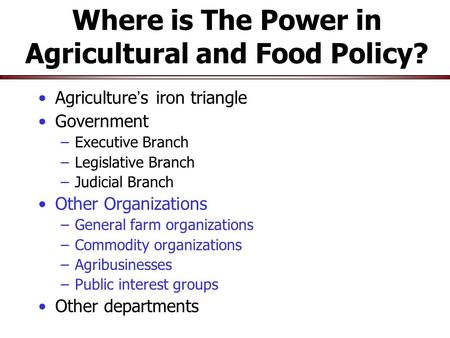 Where is The Power in Agricultural and Food Policy? Agriculture ' s iron triangle Government –Executive Branch –Legislative Branch –Judicial Branch Other.