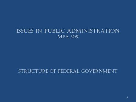 Issues in Public <strong>Administration</strong> MPA 509 Structure Of Federal Government 1.