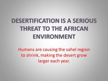 Humans are causing the sahel region to shrink, making the desert grow larger each year.
