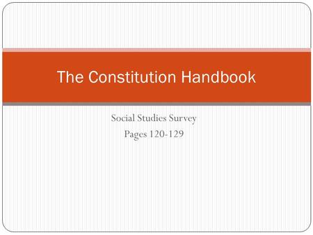 Social Studies Survey Pages 120-129 The Constitution Handbook.
