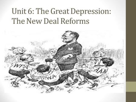 Unit 6: The Great Depression: The New Deal Reforms.