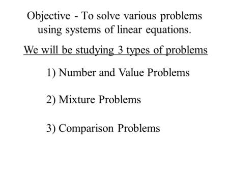 Objective - To solve various problems using systems of linear equations. We will be studying 3 types of problems 1) Number and Value Problems 2) Mixture.