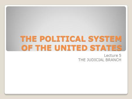 THE POLITICAL SYSTEM OF THE UNITED STATES Lecture 5 THE JUDICIAL BRANCH.