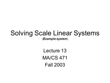 Solving Scale Linear Systems (Example system) Lecture 13 MA/CS 471 Fall 2003.