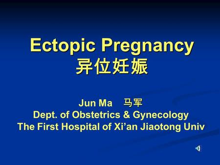 Ectopic Pregnancy 异位妊娠 马军 Jun Ma 马军 Dept. of Obstetrics & Gynecology The First Hospital of Xi'an Jiaotong Univ.