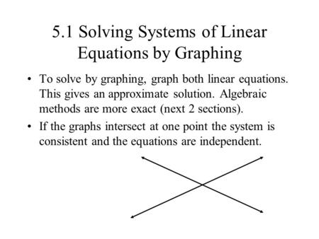 5.1 Solving Systems of Linear Equations by Graphing To solve by graphing, graph both linear equations. This gives an approximate solution. Algebraic methods.