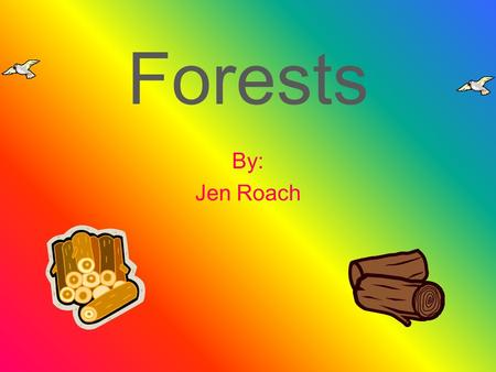 Forests By: Jen Roach. Resources Some of the resources that are in a forest are flowers, fruits, seeds, and other forest plants. Trees are a major resource.
