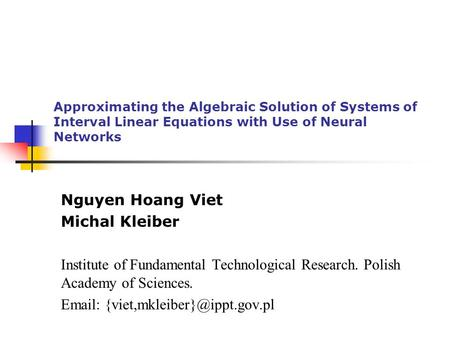 Approximating the Algebraic Solution of Systems of Interval Linear Equations with Use of Neural Networks Nguyen Hoang Viet Michal Kleiber Institute of.