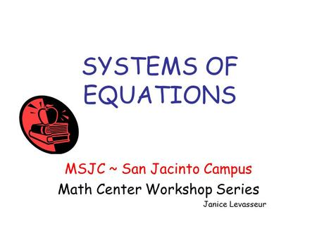 SYSTEMS OF EQUATIONS MSJC ~ San Jacinto Campus Math Center Workshop Series Janice Levasseur.