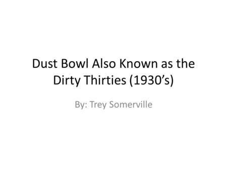 Dust Bowl Also Known as the Dirty Thirties (1930's) By: Trey Somerville.