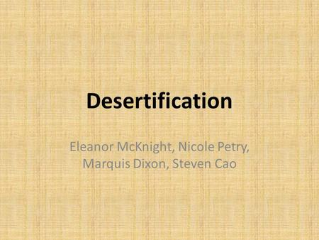 Desertification Eleanor McKnight, Nicole Petry, Marquis Dixon, Steven Cao.