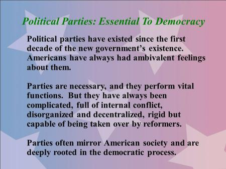 Political Parties: Essential To Democracy Political parties have existed since the first decade of the new government's existence. Americans have always.