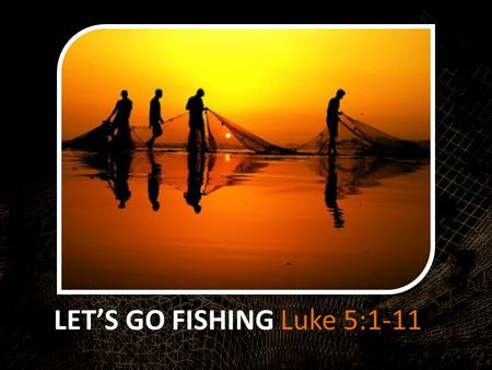 LET'S GO FISHING Luke 5:1-11. 1 On one occasion, while the crowd was pressing in on him to hear the word of God, he was standing by the lake of Gennesaret,