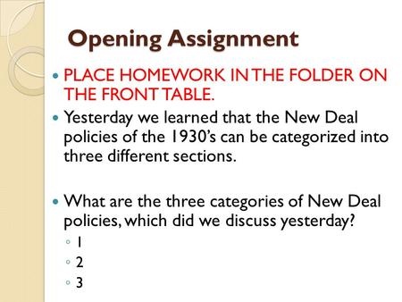 Opening Assignment PLACE HOMEWORK IN THE FOLDER ON THE FRONT TABLE. Yesterday we learned that the New Deal policies of the 1930's can be categorized into.