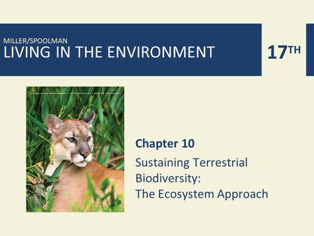 LIVING <strong>IN</strong> THE ENVIRONMENT 17 TH MILLER/SPOOLMAN Chapter 10 Sustaining Terrestrial Biodiversity: The Ecosystem Approach.