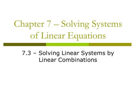 Chapter 7 – Solving Systems of Linear Equations 7.3 – Solving Linear Systems by Linear Combinations.