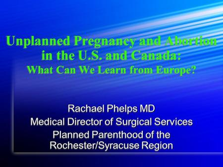 Unplanned Pregnancy and <strong>Abortion</strong> in the U.S. and Canada: What Can We Learn from Europe? Rachael Phelps MD <strong>Medical</strong> Director of Surgical Services Planned.