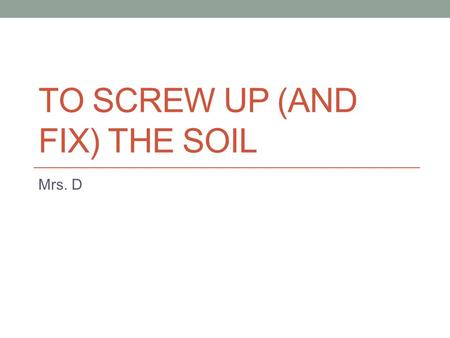 TO SCREW UP (<strong>AND</strong> FIX) THE <strong>SOIL</strong> Mrs. D. Withering Crops.