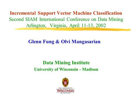 Incremental Support Vector Machine Classification Second SIAM International Conference on Data Mining Arlington, Virginia, April 11-13, 2002 Glenn Fung.