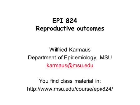 Wilfried Karmaus Department of Epidemiology, MSU You find class material in:  EPI 824 Reproductive outcomes.